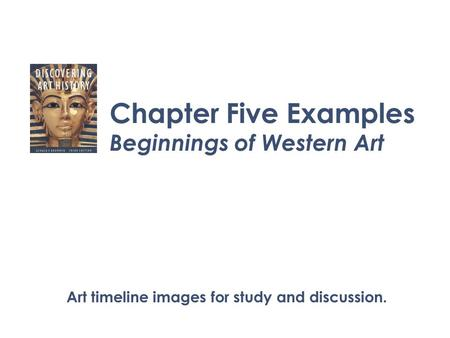Chapter Five Examples Beginnings of Western Art Art timeline images for study and discussion.