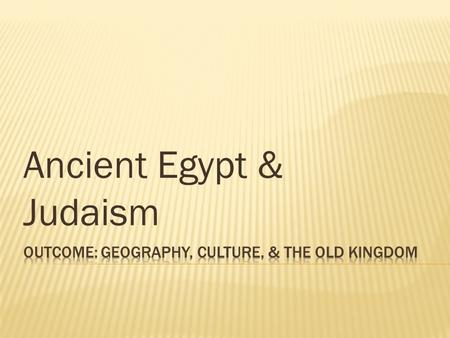 Ancient Egypt & Judaism. 1. Describe the geography of Egypt and its surrounding lands: 2. Describe Egyptian culture including details on their government,