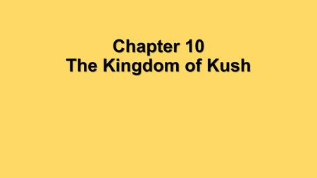 Chapter 10 The Kingdom of Kush. In what ways did location influence the history of Kush?