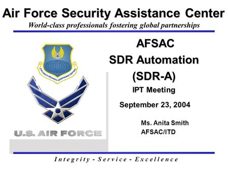 AFSAC SDR Automation (SDR-A) IPT Meeting AFSAC SDR Automation (SDR-A) IPT Meeting September 23, 2004 Air Force Security Assistance Center Ms. Anita Smith.