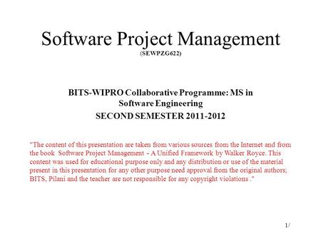 Software Project Management (SEWPZG622) BITS-WIPRO Collaborative Programme: MS in Software Engineering SECOND SEMESTER 2011-2012 1/1/ The content of this.