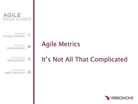 Agile Metrics It's Not All That Complicated. © 2011 VersionOne 2 Welcome – About your Trainer, Katia Sullivan VersionOne Product Trainer and Agile Coach.