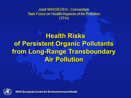 WHO European Centre for Environment and Health Joint WHO/ECEH - Convention Task Force on Health Aspects of Air Pollution (TFH) Health Risks of Persistent.