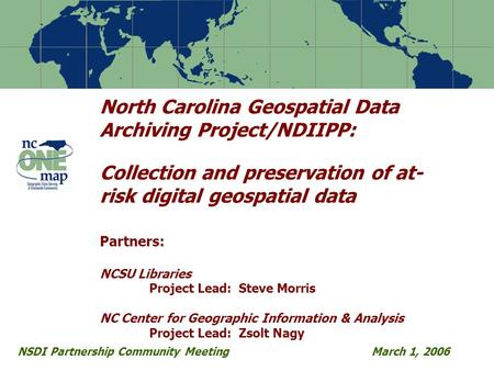 North Carolina Geospatial Data Archiving Project/NDIIPP: Collection and preservation of at- risk digital geospatial data Partners: NCSU Libraries Project.