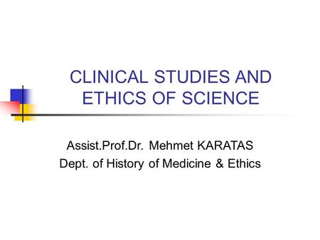CLINICAL STUDIES AND ETHICS OF SCIENCE Assist.Prof.Dr. Mehmet KARATAS Dept. of History of Medicine & Ethics.
