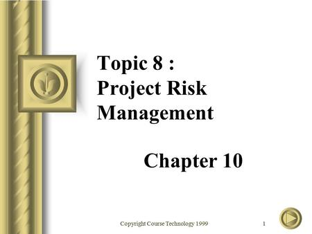 Copyright Course Technology 1999 1 Topic 8 : Project Risk Management Chapter 10.