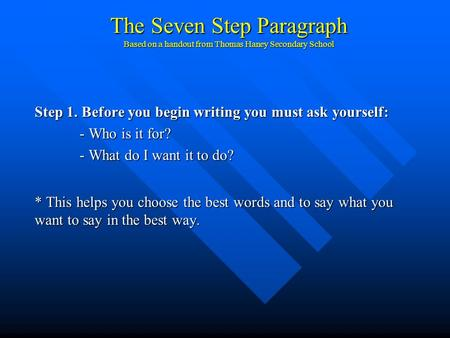 The Seven Step Paragraph Based on a handout from Thomas Haney Secondary School Step 1. Before you begin writing you must ask yourself: - Who is it for?