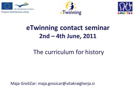 ETwinning contact seminar 2nd – 4th June, 2011 The curriculum for history Maja Grošičar: