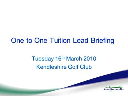 One to One Tuition Lead Briefing Tuesday 16 th March 2010 Kendleshire Golf Club.