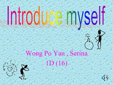 Wong Po Yan, Serina 1D (16) My name is Wong Po Yan. I am 12 years old. I study at Hoi Ping Chamber of Commerce Secondary School. I am proud to be a student.
