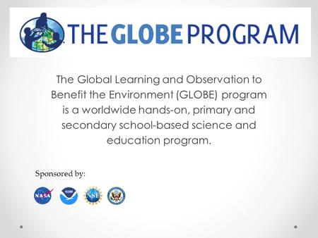 The Global Learning and Observation to Benefit the Environment (GLOBE) program is a worldwide hands-on, primary and secondary school-based science and.