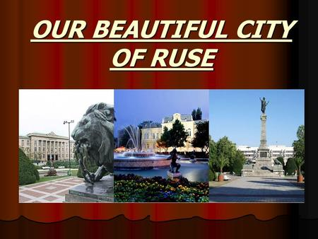 OUR BEAUTIFUL CITY OF RUSE. History of Ruse  Ruse is a city with 20 centuries of history which began with the construction of a Thracian settlement in.