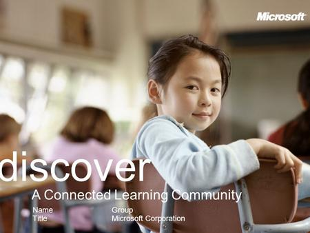 Discover Name Title A Connected Learning Community Group Microsoft Corporation.