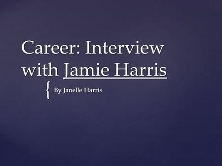 { Career: Interview with Jamie Harris By Janelle Harris.