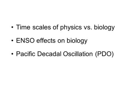 Time scales of physics vs. biology ENSO effects on biology Pacific Decadal Oscillation (PDO)