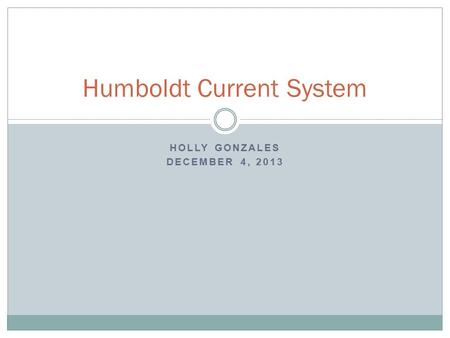 HOLLY GONZALES DECEMBER 4, 2013 Humboldt Current System.