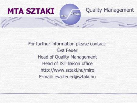 MTA SZTAKI For furthur information please contact: Éva Feuer Head of Quality Management Head of IST liaison office
