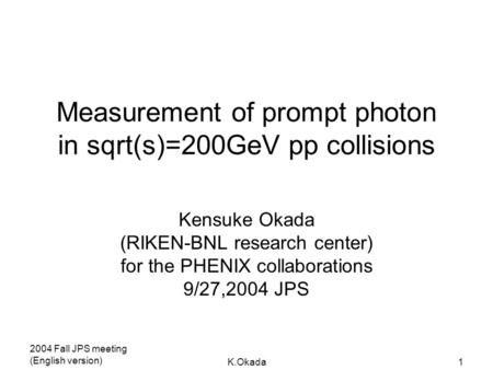 2004 Fall JPS meeting (English version) K.Okada1 Measurement of prompt photon in sqrt(s)=200GeV pp collisions Kensuke Okada (RIKEN-BNL research center)