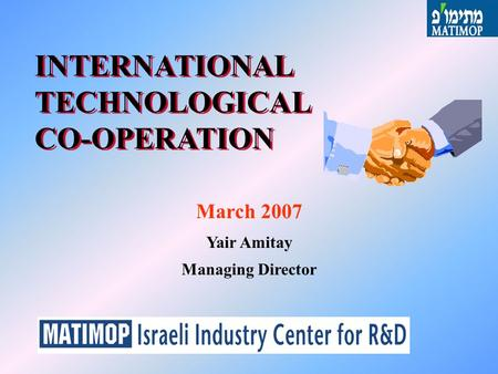 INTERNATIONAL TECHNOLOGICAL CO-OPERATION March 2007 Yair Amitay Managing Director.