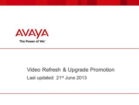 Video Refresh & Upgrade Promotion Last updated: 21 st June 2013.