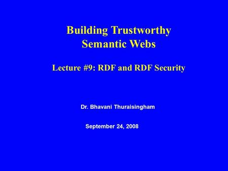 Dr. Bhavani Thuraisingham September 24, 2008 Building Trustworthy Semantic Webs Lecture #9: RDF and RDF Security.