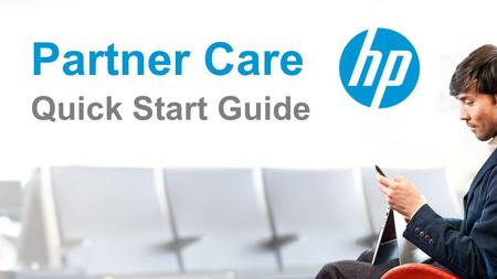 Partner Care Quick Start Guide. Log in to the HP Unison Partner Portal Log in into UPP using your credentials: User ID and Password Get Support Start.