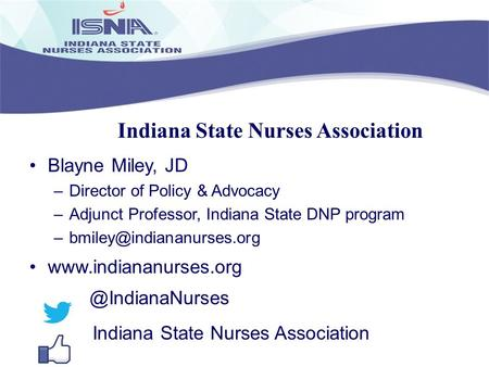 Indiana State Nurses Association Blayne Miley, JD –Director of Policy & Advocacy –Adjunct Professor, Indiana State DNP program