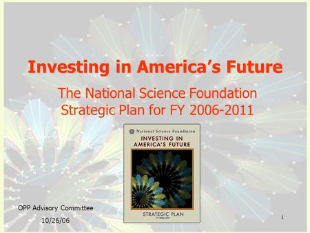 1 Investing in America's Future The National Science Foundation Strategic Plan for FY 2006-2011 OPP Advisory Committee 10/26/06.