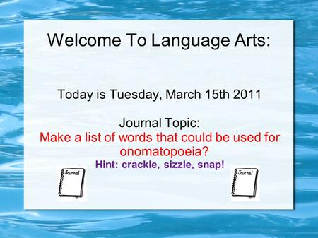 Welcome To Language Arts: Today is Tuesday, March 15th 2011 Journal Topic: Make a list of words that could be used for onomatopoeia? Hint: crackle, sizzle,