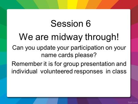 Session 6 We are midway through! Can you update your participation on your name cards please? Remember it is for group presentation and individual volunteered.