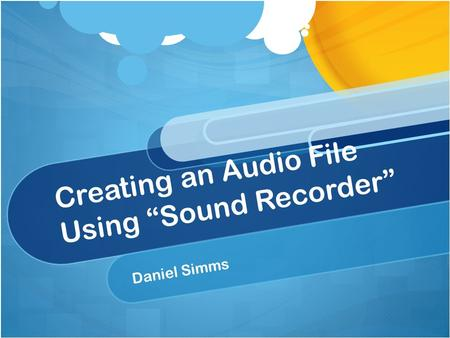 "Creating an Audio File Using ""Sound Recorder"" Daniel Simms."