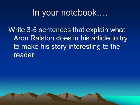 In your notebook…. Write 3-5 sentences that explain what Aron Ralston does in his article to try to make his story interesting to the reader.