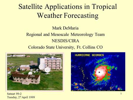 1 Satellite Applications in Tropical Weather Forecasting Mark DeMaria Regional and Mesoscale Meteorology Team NESDIS/CIRA Colorado State University, Ft.