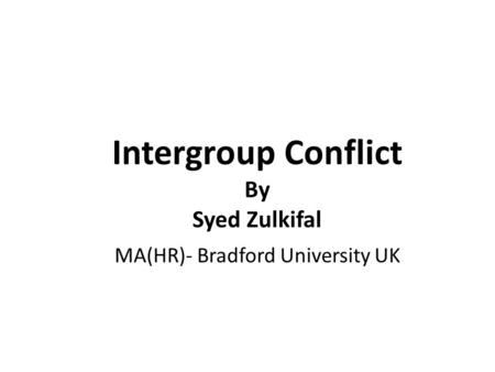 Intergroup Conflict By Syed Zulkifal MA(HR)- Bradford University UK.