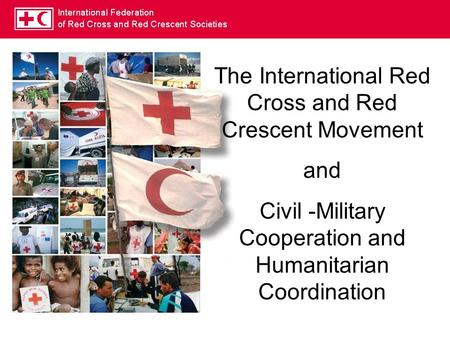 The International Red Cross and Red Crescent Movement and Civil -Military Cooperation and Humanitarian Coordination.