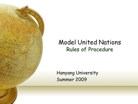 Model United Nations Rules of Procedure Hanyang University Summer 2009.