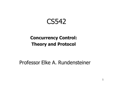 1 CS542 Concurrency Control: Theory and Protocol Professor Elke A. Rundensteiner.