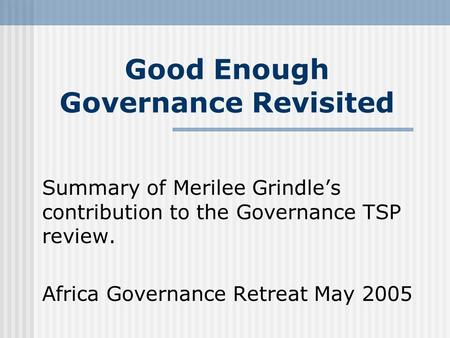 Good Enough Governance Revisited Summary of Merilee Grindle's contribution to the Governance TSP review. Africa Governance Retreat May 2005.