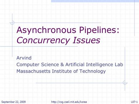 September 22, 2009http://csg.csail.mit.edu/koreaL07-1 Asynchronous Pipelines: Concurrency Issues Arvind Computer Science & Artificial Intelligence Lab.