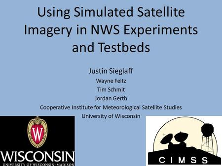 Using Simulated Satellite Imagery in NWS Experiments and Testbeds Justin Sieglaff Wayne Feltz Tim Schmit Jordan Gerth Cooperative Institute for Meteorological.