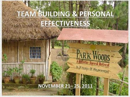 TEAM BUILDING & PERSONAL EFFECTIVENESS NOVEMBER 21– 25, 2011.