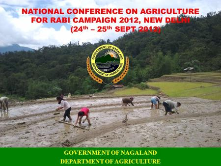 NATIONAL CONFERENCE ON AGRICULTURE FOR RABI CAMPAIGN 2012, NEW DELHI (24 th – 25 th SEPT 2012) GOVERNMENT OF NAGALAND DEPARTMENT OF AGRICULTURE.