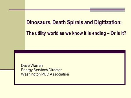 Dinosaurs, Death Spirals and Digitization: The utility world as we know it is ending – Or is it? Dave Warren Energy Services Director Washington PUD Association.