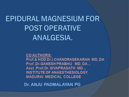 Dr. ANJU PADMALAYAN PG CO AUTHORS: Prof.& HOD Dr.I.CHANDRASEKARAN MD, DA Prof.Dr.GANESH PRABHU MD, DA., Asst.Prof.Dr. SIVAPRASATH MD., INSTITUTE OF ANAESTHESIOLOGY.