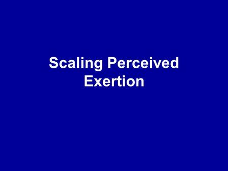 Scaling Perceived Exertion. Psychophysiolgoy Relationship between physical stimuli & perceptual responses Relationship between body & mind.