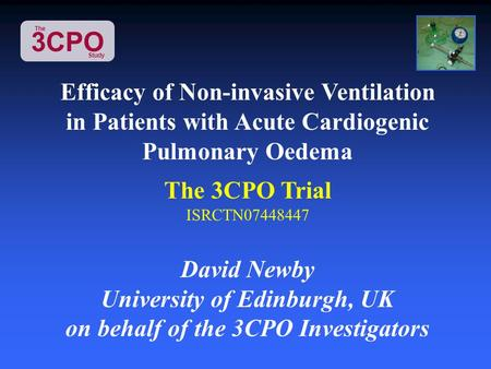3CPO The Study Efficacy of Non-invasive Ventilation in Patients with Acute Cardiogenic Pulmonary Oedema The 3CPO Trial ISRCTN07448447 David Newby University.