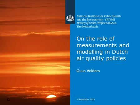 11 September 2015 On the role of measurements and modelling in Dutch air quality policies Guus Velders The Netherlands (RIVM)