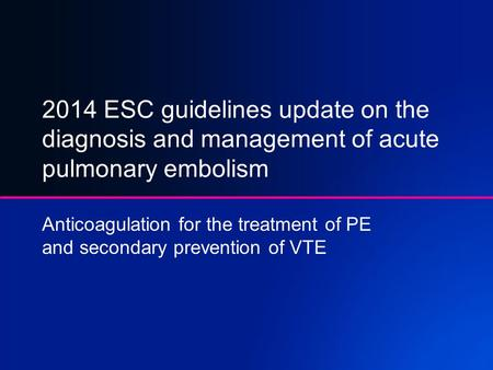 2014 ESC guidelines update on the diagnosis and management of acute pulmonary embolism Anticoagulation for the treatment of PE and secondary prevention.