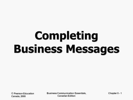© Pearson Education Canada, 2005 Business Communication Essentials, Canadian Edition Chapter 5 - 1 Completing Business Messages.