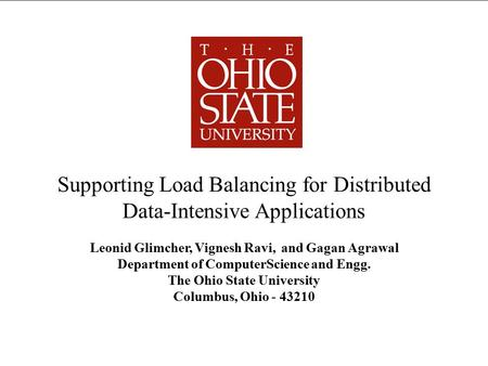Supporting Load Balancing for Distributed Data-Intensive Applications Leonid Glimcher, Vignesh Ravi, and Gagan Agrawal Department of ComputerScience and.
